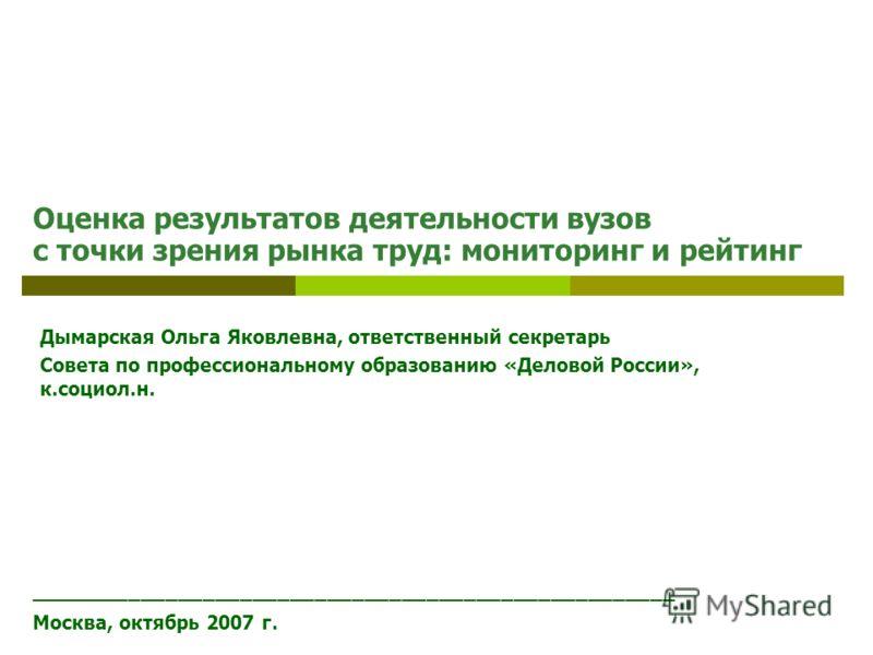 Оценка результатов деятельности вузов с точки зрения рынка труд: мониторинг и рейтинг ____________________________________________________ Москва, октябрь 2007 г. Дымарская Ольга Яковлевна, ответственный секретарь Совета по профессиональному образова