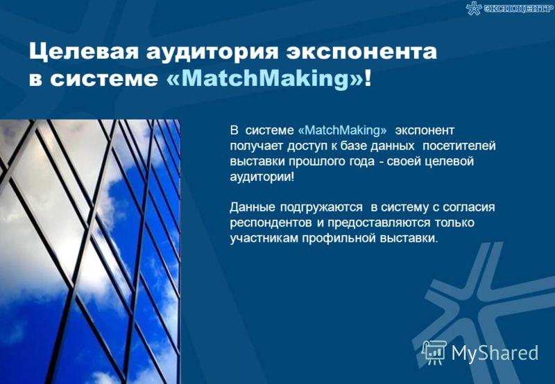 Целевая аудитория экспонента в системе «MatchMaking»! В системе «MatchMaking» экспонент получает доступ к базе данных посетителей выставки прошлого года - своей целевой аудитории! Данные подгружаются в систему с согласия респондентов и предоставляютс