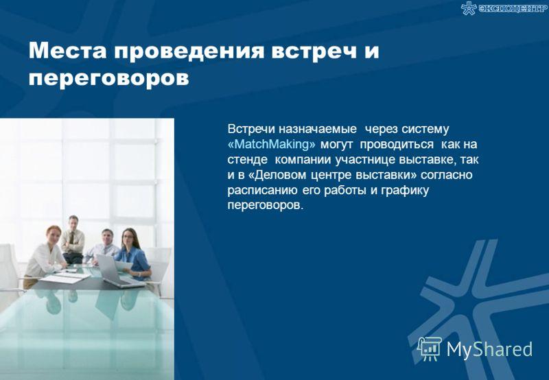Места проведения встреч и переговоров Встречи назначаемые через систему «MatchMaking» могут проводиться как на стенде компании участнице выставке, так и в «Деловом центре выставки» согласно расписанию его работы и графику переговоров.