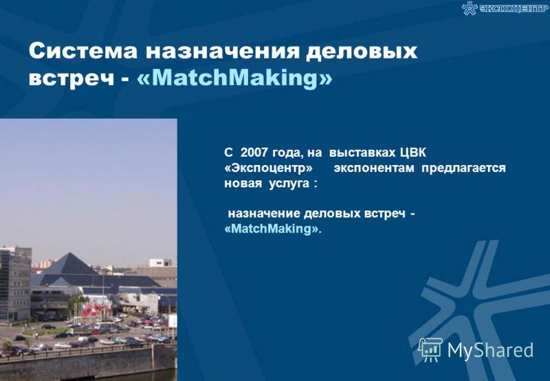Система назначения деловых встреч - «MatchMaking» С 2007 года, на выставках ЦВК «Экспоцентр» экспонентам предлагается новая услуга : назначение деловых встреч - «MatchMaking».