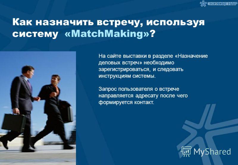Как назначить встречу, используя систему «MatchMaking»? На сайте выставки в разделе «Назначение деловых встреч» необходимо зарегистрироваться, и следовать инструкциям системы. Запрос пользователя о встрече направляется адресату после чего формируется