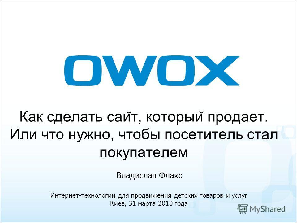 Как сделать саи ̆ т, который ̆ продает. Или что нужно, чтобы посетитель стал покупателем Интернет-технологии для продвижения детских товаров и услуг Киев, 31 марта 2010 года Владислав Флакс