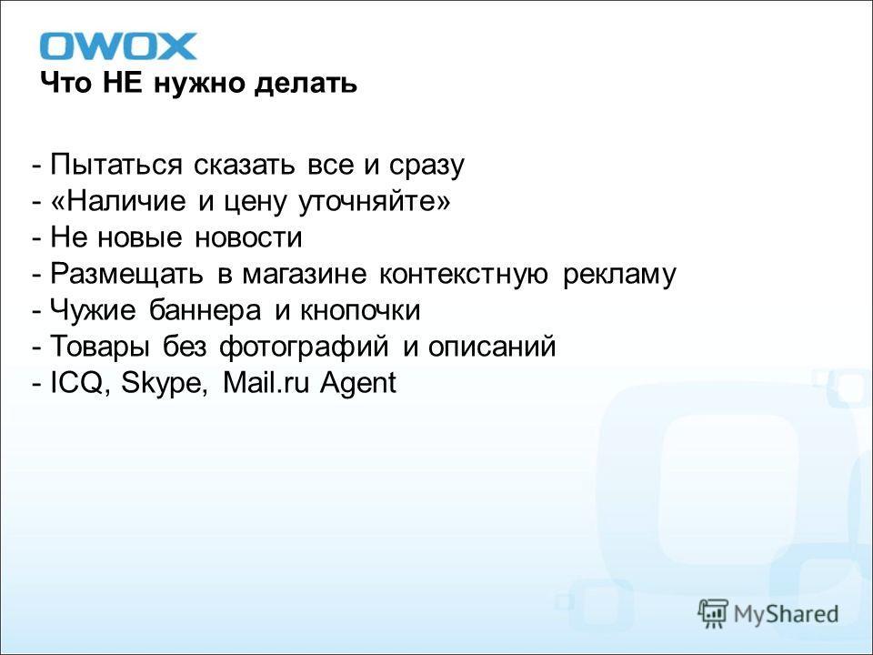 Что НЕ нужно делать - Пытаться сказать все и сразу - «Наличие и цену уточняйте» - Не новые новости - Размещать в магазине контекстную рекламу - Чужие баннера и кнопочки - Товары без фотографий и описаний - ICQ, Skype, Mail.ru Agent