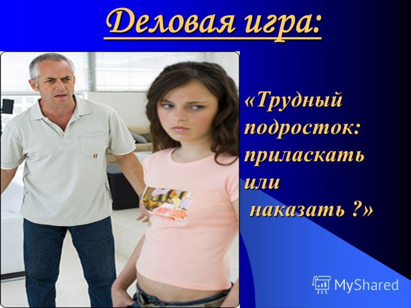 Деловая игра: «Трудныйподросток:приласкатьили наказать ?» наказать ?» «