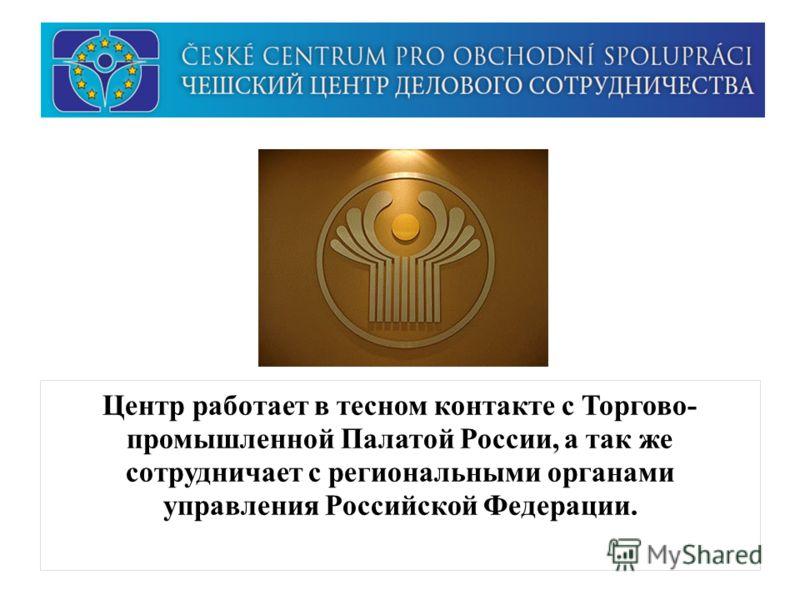 Центр работает в тесном контакте с Торгово- промышленной Палатой России, а так же сотрудничает с региональными органами управления Российской Федерации.