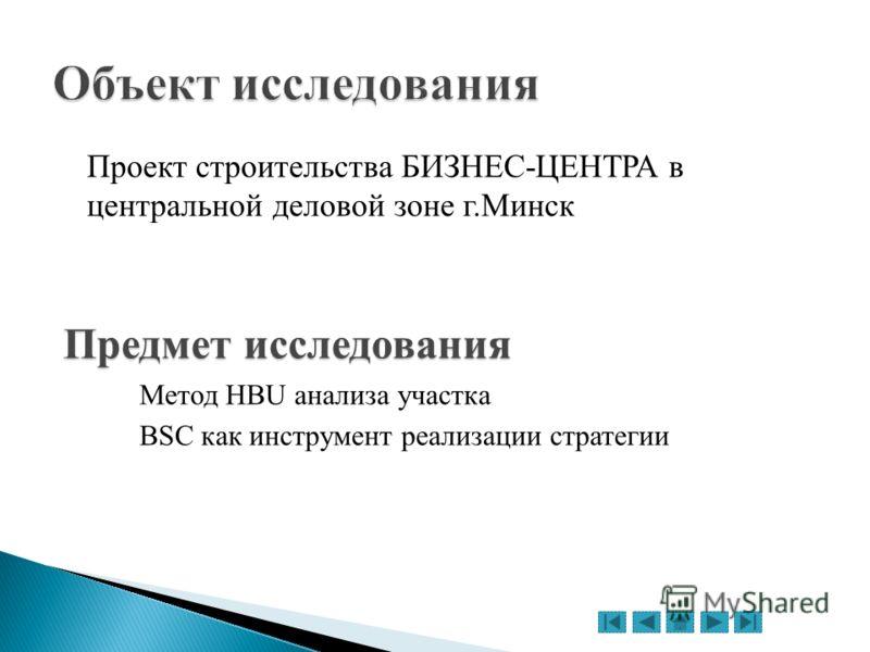 Проект строительства БИЗНЕС-ЦЕНТРА в центральной деловой зоне г.Минск Предмет исследования Метод HBU анализа участка BSC как инструмент реализации стратегии