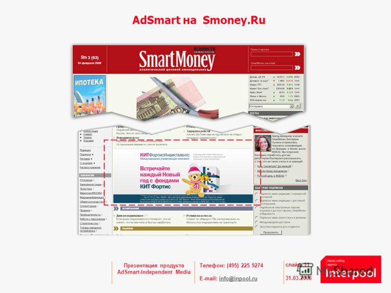 Телефон: (495) 225 9274 E-mail: info@inpool.ruinfo@inpool.ru 31.03.2008 слайд 11 Презентация продукта AdSmart-Independent Media AdSmart на Smoney.Ru