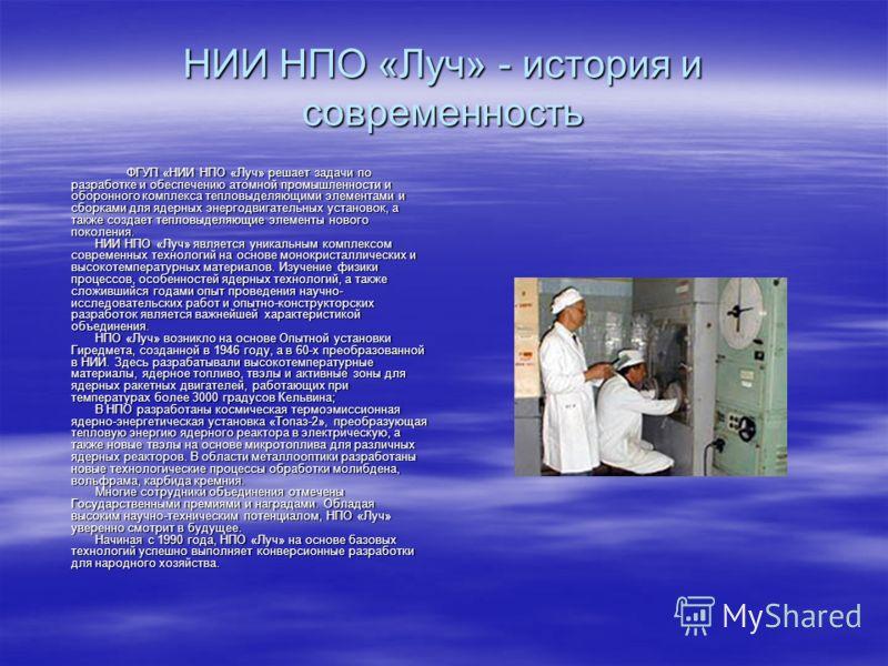 НИИ НПО «Луч» - история и современность ФГУП «НИИ НПО «Луч» решает задачи по разработке и обеспечению атомной промышленности и оборонного комплекса тепловыделяющими элементами и сборками для ядерных энергодвигательных установок, а также создает тепло