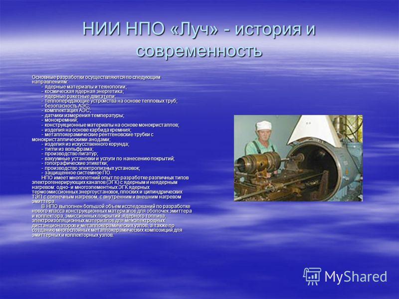 НИИ НПО «Луч» - история и современность Основные разработки осуществляются по следующим направлениям: - ядерные материалы и технологии; - космическая ядерная энергетика; - ядерные ракетные двигатели; - теплопередающие устройства на основе тепловых тр