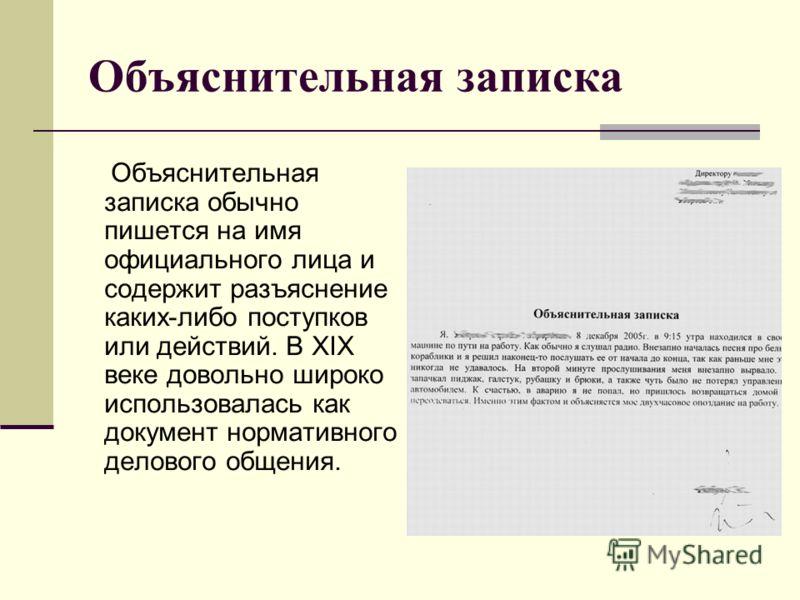 Объяснительная записка Объяснительная записка обычно пишется на имя официального лица и содержит разъяснение каких-либо поступков или действий. В XIX веке довольно широко использовалась как документ нормативного делового общения.
