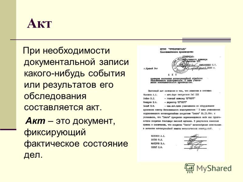 Акт При необходимости документальной записи какого-нибудь события или результатов его обследования составляется акт. Акт – это документ, фиксирующий фактическое состояние дел.
