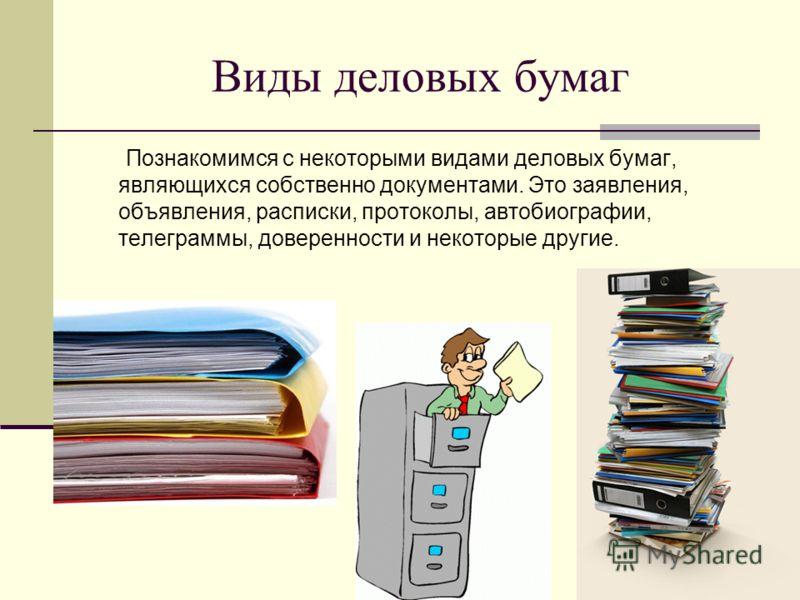 Виды деловых бумаг Познакомимся с некоторыми видами деловых бумаг, являющихся собственно документами. Это заявления, объявления, расписки, протоколы, автобиографии, телеграммы, доверенности и некоторые другие.