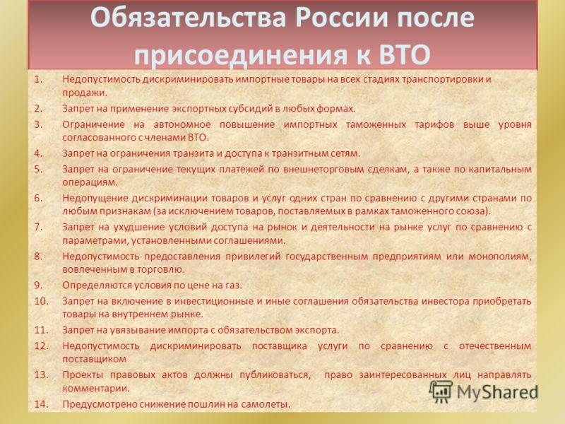 Обязательства России после присоединения к ВТО 1.Недопустимость дискриминировать импортные товары на всех стадиях транспортировки и продажи. 2.Запрет на применение экспортных субсидий в любых формах. 3.Ограничение на автономное повышение импортных та