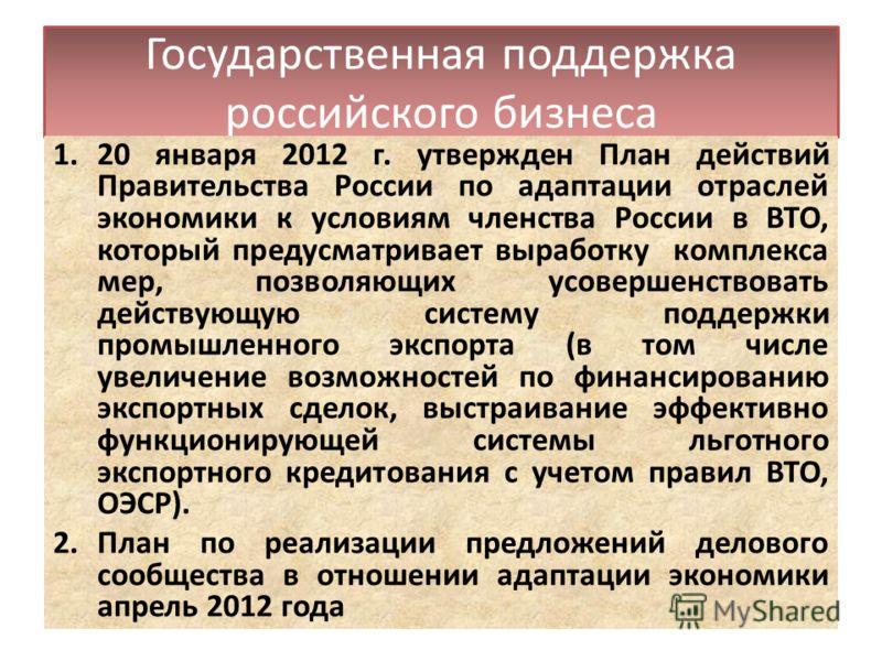 Государственная поддержка российского бизнеса 1.20 января 2012 г. утвержден План действий Правительства России по адаптации отраслей экономики к условиям членства России в ВТО, который предусматривает выработку комплекса мер, позволяющих усовершенств