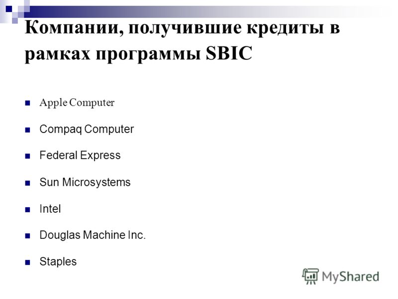 Компании, получившие кредиты в рамках программы SBIC Apple Computer Compaq Computer Federal Express Sun Microsystems Intel Douglas Machine Inc. Staples