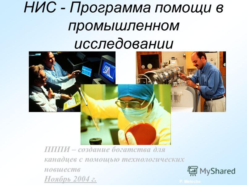 НИС - Программа помощи в промышленном исследовании ПППИ – создание богатства для канадцев с помощью технологических новшеств Ноябрь 2004 г. P. Meloche