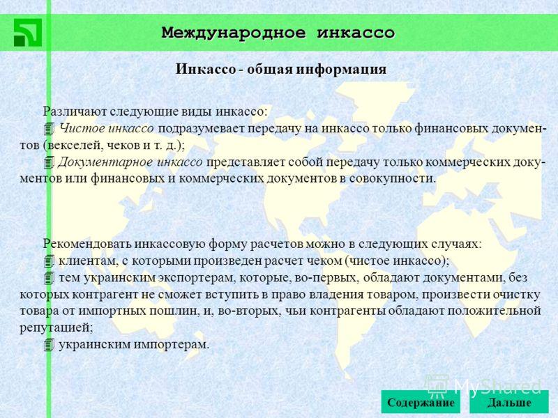 Международное инкассо Инкассо - общая информация Рекомендовать инкассовую форму расчетов можно в следующих случаях: клиентам, с которыми произведен расчет чеком (чистое инкассо); тем украинским экспортерам, которые, во-первых, обладают документами, б
