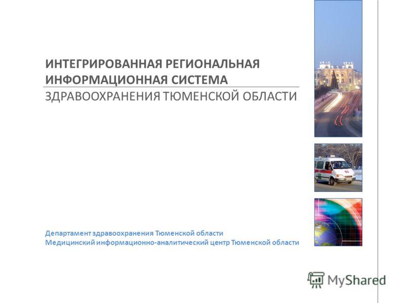 ИНТЕГРИРОВАННАЯ РЕГИОНАЛЬНАЯ ИНФОРМАЦИОННАЯ СИСТЕМА ЗДРАВООХРАНЕНИЯ ТЮМЕНСКОЙ ОБЛАСТИ Департамент здравоохранения Тюменской области Медицинский информационно-аналитический центр Тюменской области
