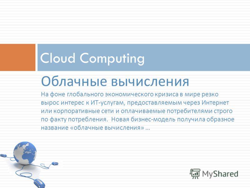 Cloud Computing Облачные вычисления На фоне глобального экономического кризиса в мире резко вырос интерес к ИТ-услугам, предоставляемым через Интернет или корпоративные сети и оплачиваемые потребителями строго по факту потребления. Новая бизнес-модел