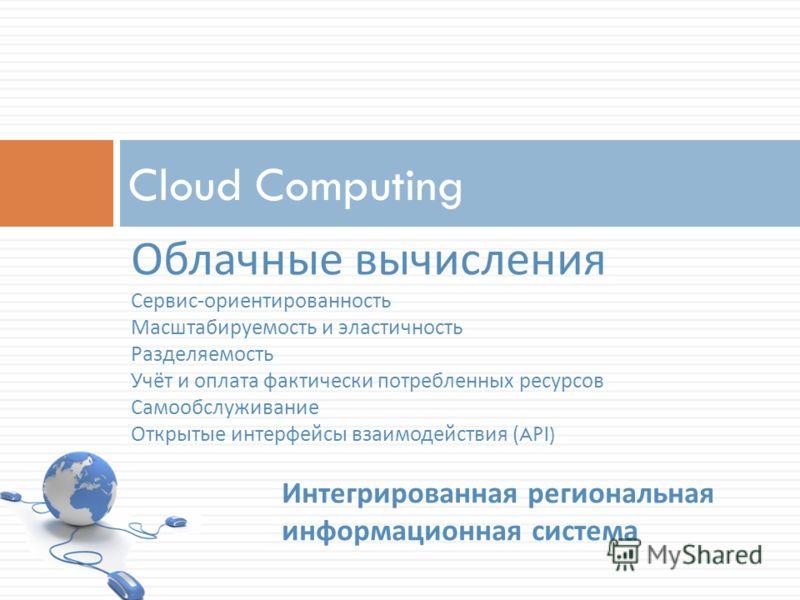 Cloud Computing Облачные вычисления Сервис - ориентированность Масштабируемость и эластичность Разделяемость Учёт и оплата фактически потребленных ресурсов Самообслуживание Открытые интерфейсы взаимодействия (API) Интегрированная региональная информа