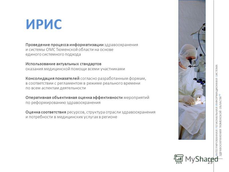 25 ИНТЕГРИРОВАННАЯ РЕГИОНАЛЬНАЯ ИНФОРМАЦИОННАЯ СИСТЕМА ЗДРАВООХРАНЕНИЯ ТЮМЕНСКОЙ ОБЛАСТИ © ИРИС Проведение процесса информатизации здравоохранения и системы ОМС Тюменской области на основе единого системного подхода Использование актуальных стандарто