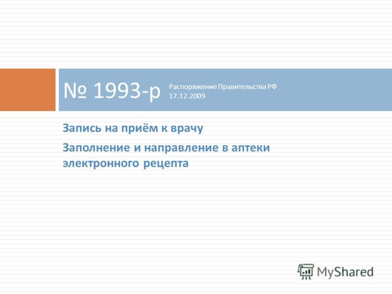 Запись на приём к врачу Заполнение и направление в аптеки электронного рецепта 1993- р Распоряжение Правительства РФ 17.12.2009