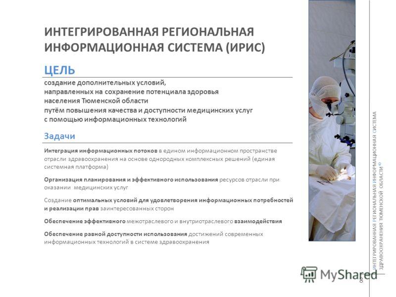 ИНТЕГРИРОВАННАЯ РЕГИОНАЛЬНАЯ ИНФОРМАЦИОННАЯ СИСТЕМА (ИРИС) ЦЕЛЬ создание дополнительных условий, направленных на сохранение потенциала здоровья населения Тюменской области путём повышения качества и доступности медицинских услуг с помощью информацион
