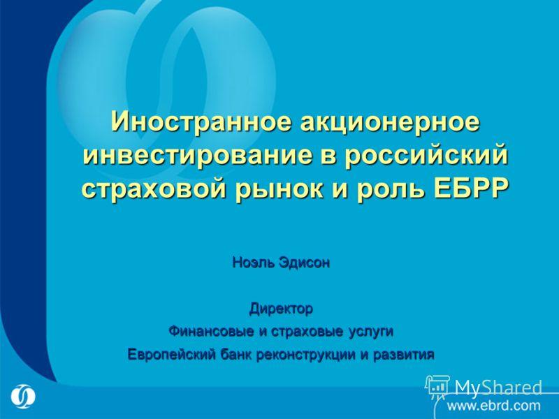 Иностранное акционерное инвестирование в российский страховой рынок и роль ЕБРР Ноэль Эдисон Директор Финансовые и страховые услуги Европейский банк реконструкции и развития