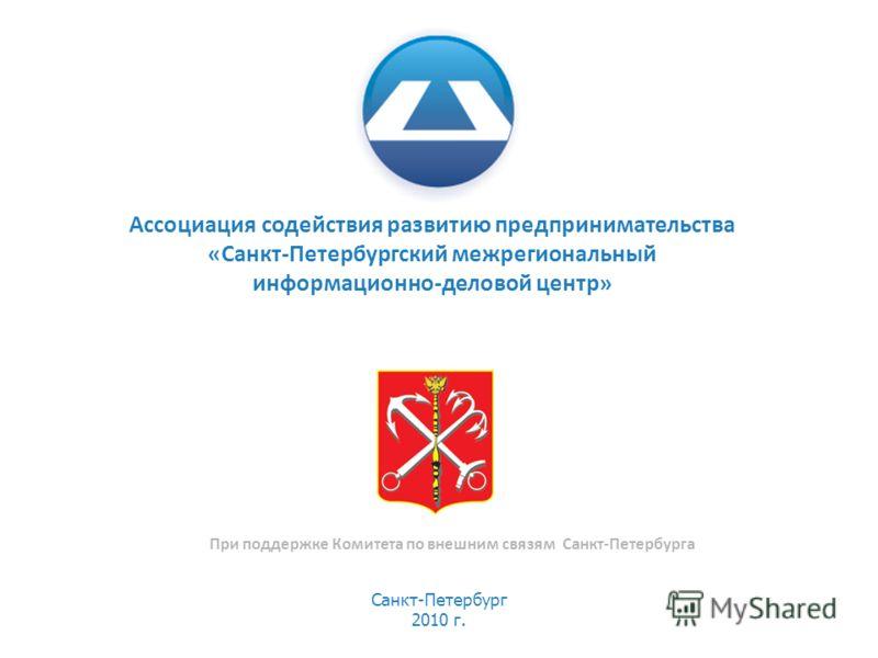 Санкт-Петербург 2010 г. При поддержке Комитета по внешним связям Санкт-Петербурга Ассоциация содействия развитию предпринимательства «Санкт-Петербургский межрегиональный информационно-деловой центр»