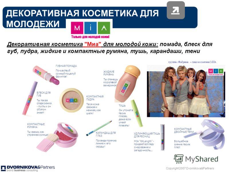 Copyright 2007 Dvornikova&Partners 17 Концерн «КАЛИНА» первая косметическая компания обратившая внимание на молодежь и детей, и предложившая косметику соответствующую возрасту и основным потребностям целевых аудиторий Косметика для маленьких девочек