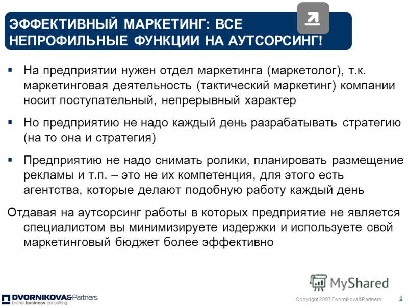 Copyright 2007 Dvornikova&Partners 5 Эффективный маркетинг: вы ставите цели, планируете бюджет исходя из них, и планомерно их достигаете, т.е. все что запланировано реализуется МЕГА!Эффективный маркетинг: вы ставите цели, планируете бюджет, и перевып
