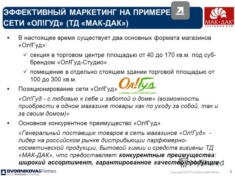 Copyright 2007 Dvornikova&Partners 8 Будучи крупнейшим дистрибутором на рынке парфюмерии, косметики и бытовой химии ТД «Мак-Дак» эффективно строит и развивает собственную сеть розничных магазинов формата «дрогери» «Дрогери» - сетевое торговое предпри