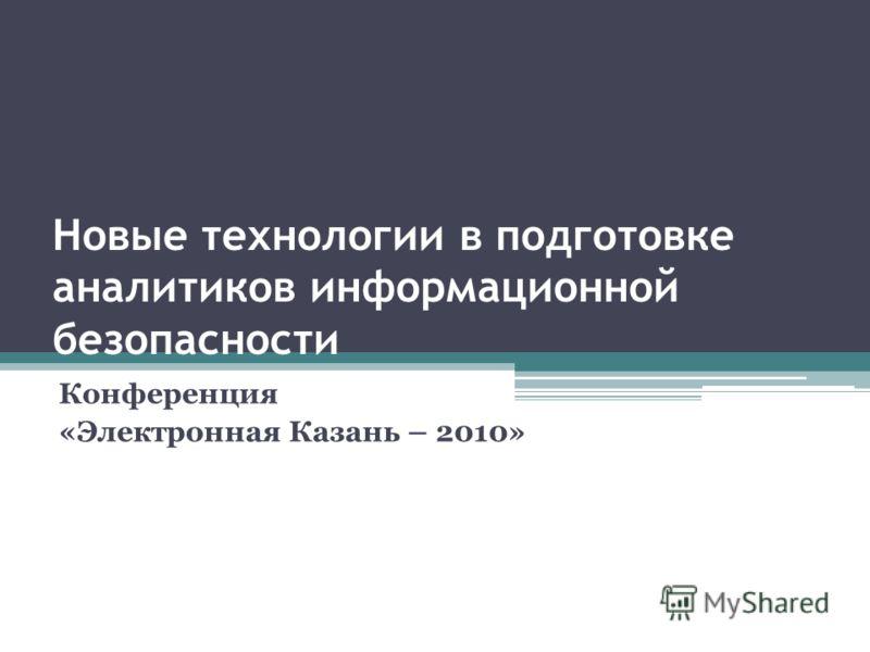 Новые технологии в подготовке аналитиков информационной безопасности Конференция «Электронная Казань – 2010»