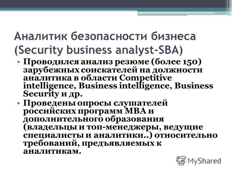 Аналитик безопасности бизнеса (Security business analyst-SBA) Проводился анализ резюме (более 150) зарубежных соискателей на должности аналитика в области Competitive intelligence, Business intelligence, Business Security и др. Проведены опросы слуша