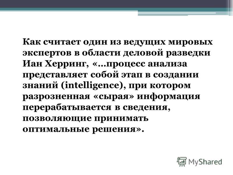 Как считает один из ведущих мировых экспертов в области деловой разведки Иан Херринг, «…процесс анализа представляет собой этап в создании знаний (intelligence), при котором разрозненная «сырая» информация перерабатывается в сведения, позволяющие при