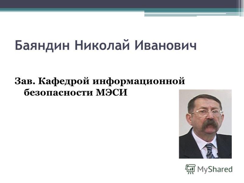 Зав. Кафедрой информационной безопасности МЭСИ Баяндин Николай Иванович