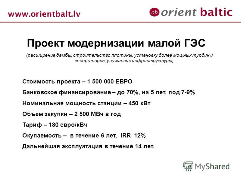 Проект модернизации малой ГЭС (расширение дамбы, строительство плотины, установку более мощных турбин и генераторов, улучшение инфраструктуры) Стоимость проекта – 1 500 000 ЕВРО Банковское финансирование – до 70%, на 5 лет, под 7-9% Номинальная мощно