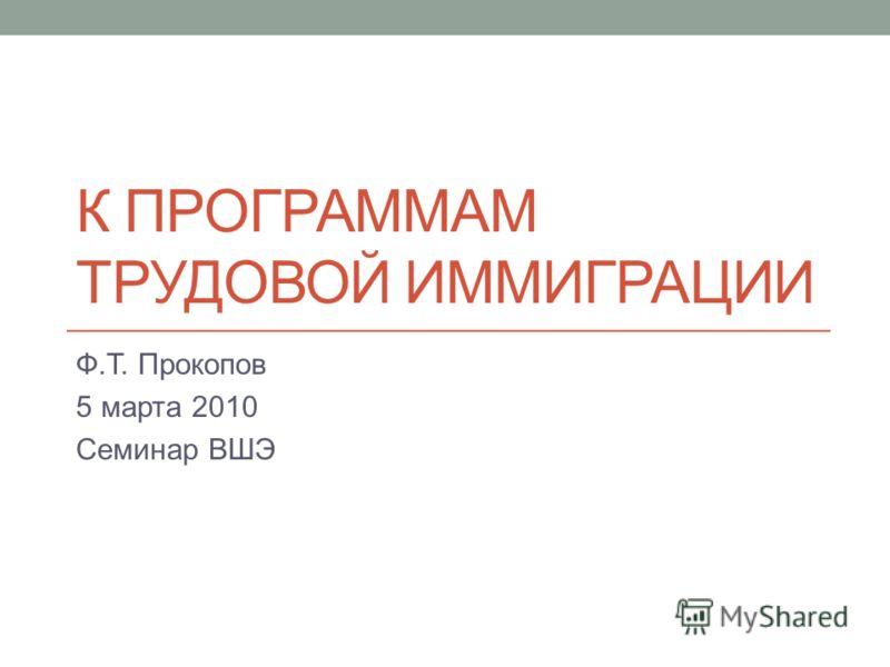 К ПРОГРАММАМ ТРУДОВОЙ ИММИГРАЦИИ Ф.Т. Прокопов 5 марта 2010 Семинар ВШЭ