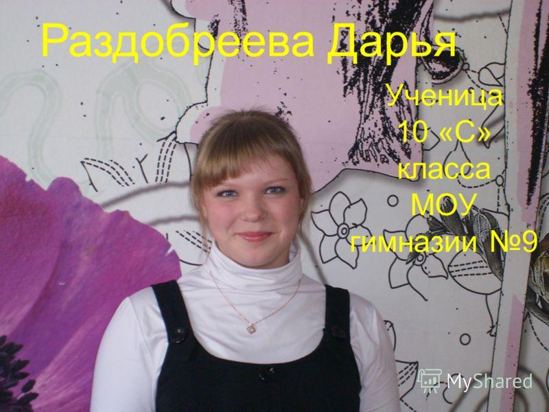 Ученица 10 «С» класса МОУ гимназии 9 Раздобреева Дарья