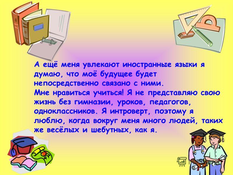 А ещё меня увлекают иностранные языки я думаю, что моё будущее будет непосредственно связано с ними. Мне нравиться учиться! Я не представляю свою жизнь без гимназии, уроков, педагогов, одноклассников. Я интроверт, поэтому я люблю, когда вокруг меня м
