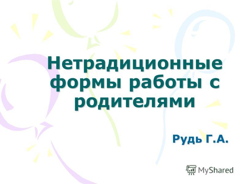 Нетрадиционные формы работы с родителями Рудь Г.А.