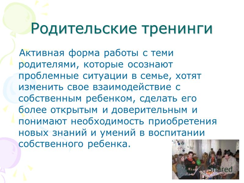 Родительские тренинги Активная форма работы с теми родителями, которые осознают проблемные ситуации в семье, хотят изменить свое взаимодействие с собственным ребенком, сделать его более открытым и доверительным и понимают необходимость приобретения н