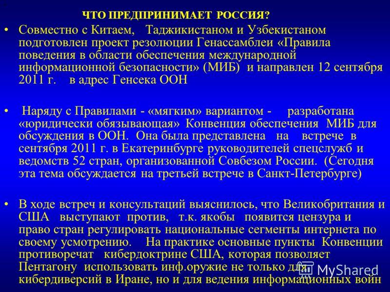 ЧТО ПРЕДПРИНИМАЕТ РОССИЯ? Совместно с Китаем, Таджикистаном и Узбекистаном подготовлен проект резолюции Генассамблеи «Правила поведения в области обеспечения международной информационной безопасности» (МИБ) и направлен 12 сентября 2011 г. в адрес Ген