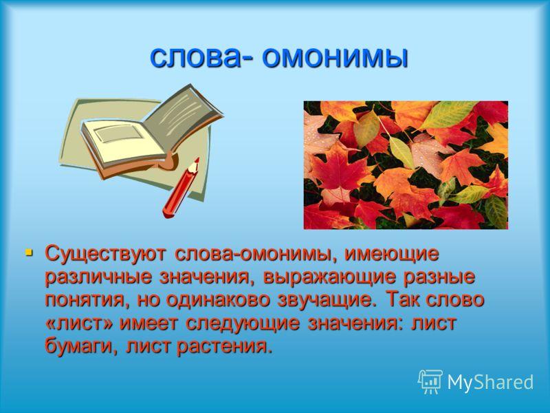 слова- омонимы слова- омонимы Существуют слова-омонимы, имеющие различные значения, выражающие разные понятия, но одинаково звучащие. Так слово «лист» имеет следующие значения: лист бумаги, лист растения. Существуют слова-омонимы, имеющие различные з