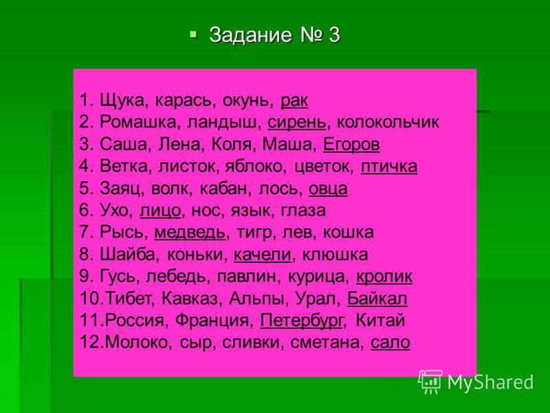 Задание 3 Задание 3 1.Щука, карась, окунь, рак 2.Ромашка, ландыш, сирень, колокольчик 3.Саша, Лена, Коля, Маша, Егоров 4.Ветка, листок, яблоко, цветок, птичка 5.Заяц, волк, кабан, лось, овца 6.Ухо, лицо, нос, язык, глаза 7.Рысь, медведь, тигр, лев, к