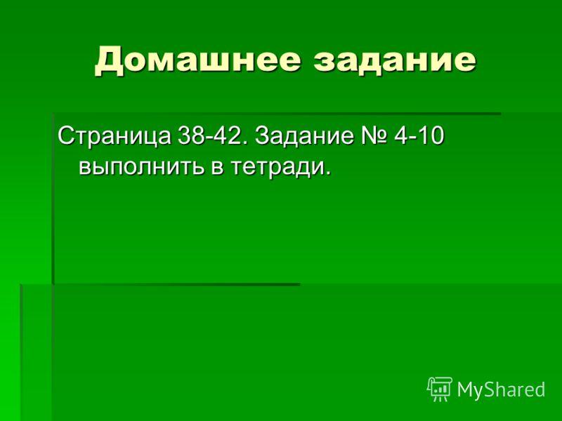 Домашнее задание Страница 38-42. Задание 4-10 выполнить в тетради.