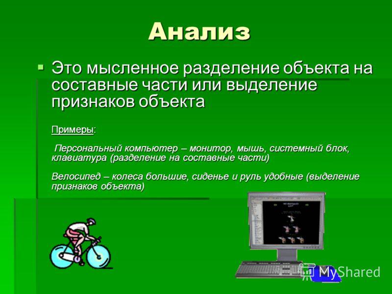 Анализ Это мысленное разделение объекта на составные части или выделение признаков объекта Примеры: Персональный компьютер – монитор, мышь, системный блок, клавиатура (разделение на составные части) Велосипед – колеса большие, сиденье и руль удобные