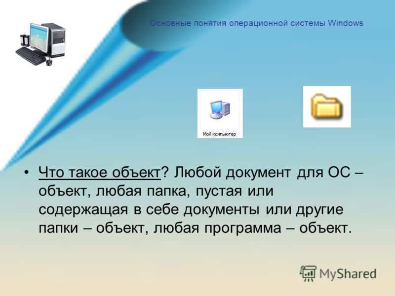 Что такое объект? Любой документ для ОС – объект, любая папка, пустая или содержащая в себе документы или другие папки – объект, любая программа – объект.