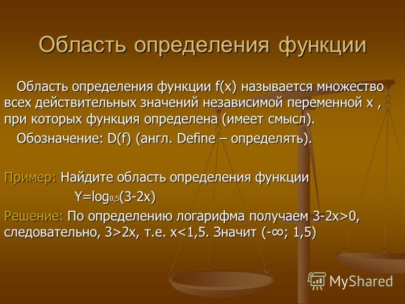 Область определения функции Область определения функции f(x) называется множество всех действительных значений независимой переменной х, при которых функция определена (имеет смысл). Обозначение: D(f) (англ. Define – определять). Пример: Найдите обла