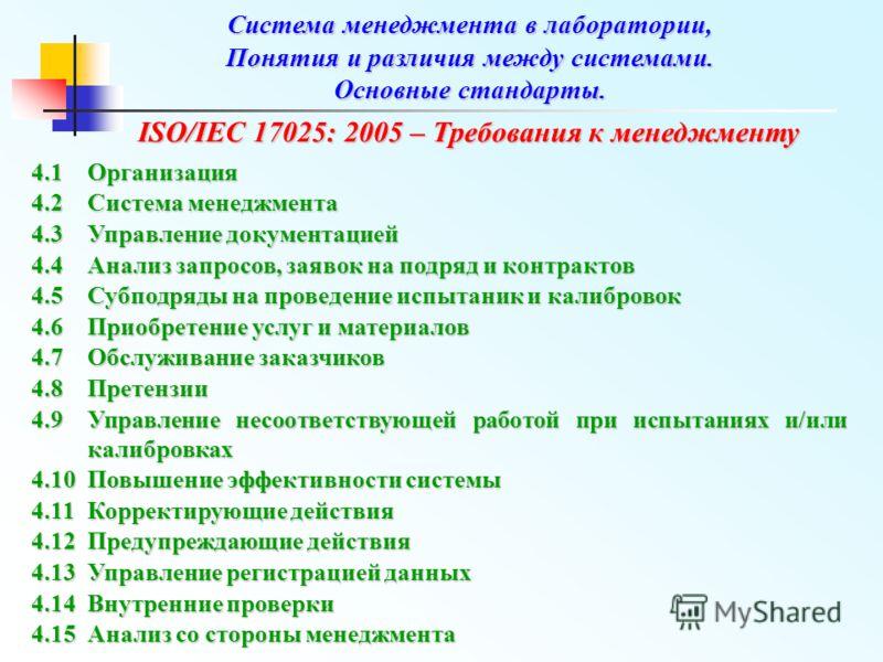 ISO/IEC 17025: 2005 – Требования к менеджменту ISO/IEC 17025: 2005 – Требования к менеджменту 4.1Организация 4.2Система менеджмента 4.3Управление документацией 4.4Анализ запросов, заявок на подряд и контрактов 4.5Субподряды на проведение испытаник и